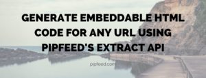 Generate Embeddable HTML code for any URL using Pipfeed's Extract API
